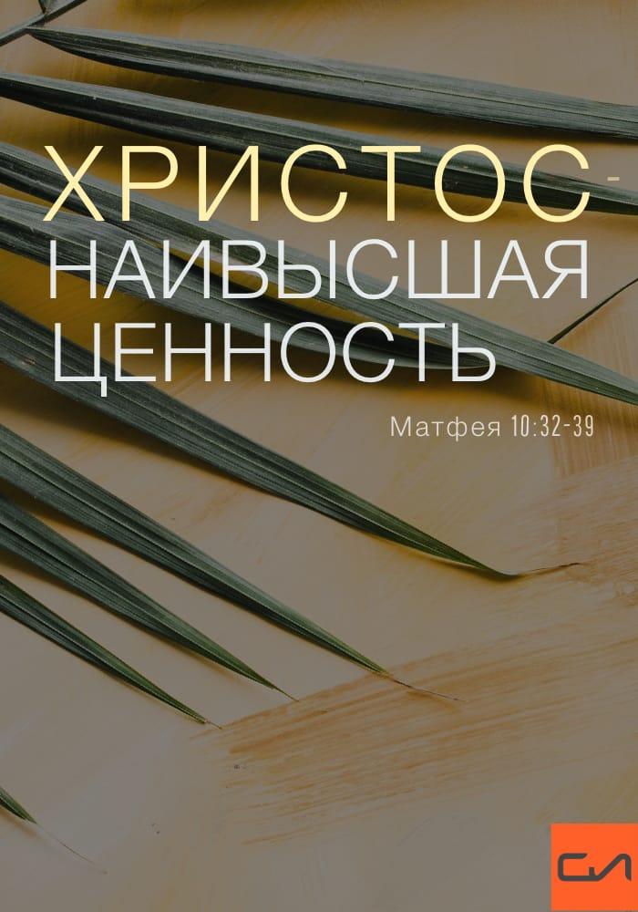 Христос - Наивысшая Ценность. Матфея 10:32-39